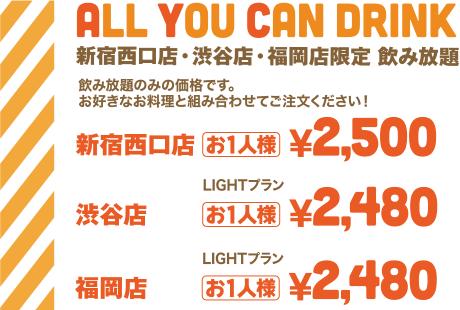 ALL YOU CAN DRINK 新宿西口店・渋谷店・福岡店限定 飲み放題 | 飲み放題のみの価格です。お好きなお料理と組み合わせてご注文ください!