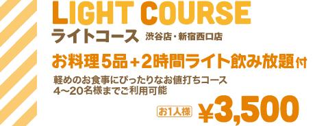 ライトコース 渋谷店・新宿西口店・大阪店・福岡店限定 お料理5品+2時間ライト飲み放題付 | 軽めのお食事にぴったりなお値打ちコース 4〜20名様までご利用可能 | お1人様¥3,500