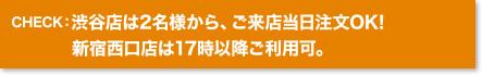 CHECK:渋谷店は2名様から、ご来店当日注文OK!新宿西口店は17時以降ご利用可。