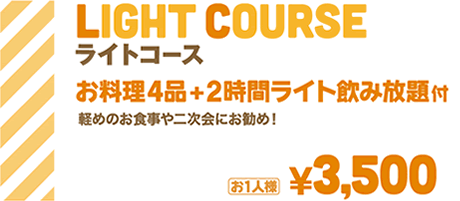 ライトコース お料理4品+2時間ライト飲み放題付   軽めのお食事や二次会にお勧め   お1人様¥3,500