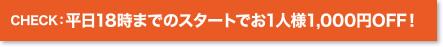 CHECK:平日18時までのスタートでお1人様1,000円OFF!