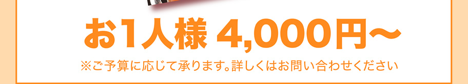 お1人様4,000円~ ※ご予算に応じて承ります。詳しくはお問い合わせください